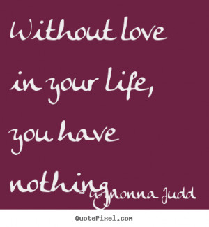 ... quotes - Without love in your life, you have nothing. - Love quotes