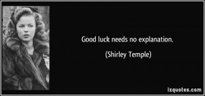 Good luck needs no explanation. - Shirley Temple