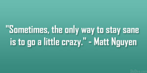 """... the only way to stay sane is to go a little crazy."""" – Matt Nguyen"""