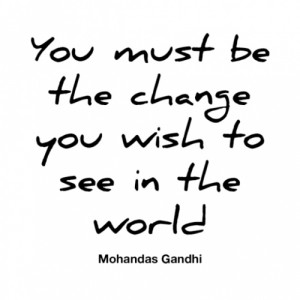 You must be the change you wish to world.