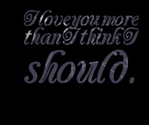 Quotes Picture: i love you more than i think i should