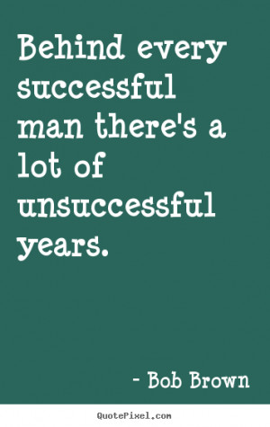Success quotes - Behind every successful man there's a lot of ...