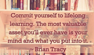 Commit yourself to lifelong learning. The most valuable asset you'll ...