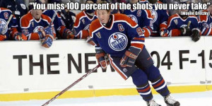 """You miss 100 percent of the shots you never take."""" – Wayne Gretzky ..."""