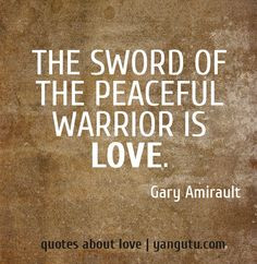 The sword of the peaceful warrior is love, ~ Gary Amirault