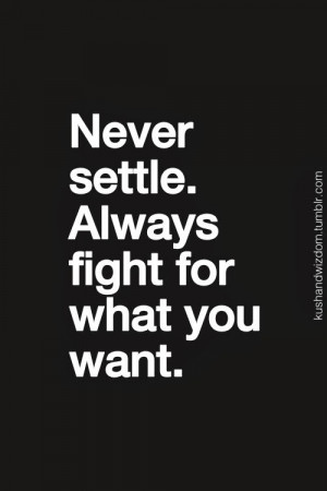 Never settle. Always fight for what you want