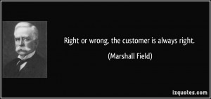 Right or wrong, the customer is always right. - Marshall Field