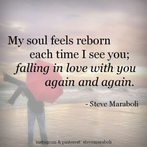 My soul feels reborn each time I see you; falling in love with you ...