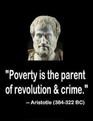 Poverty is the parent of revolution & crime.