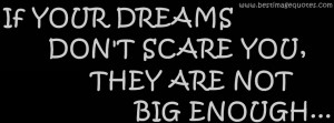 ... your dreams don't scare you, they are not big enough (COVER QUOTE