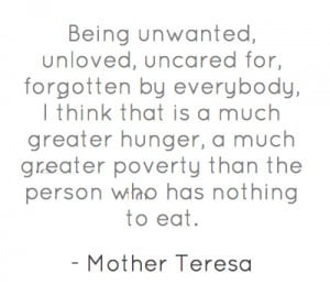 Being unwanted, unloved, uncared for, forgotten by everybody, I think