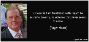 Of course I am frustrated with regard to extreme poverty, to violence ...
