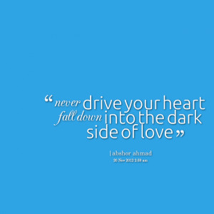 Quotes Picture: never drive your heart fall down into the dark side of ...