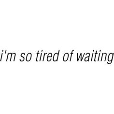 so tired of waiting, I'm so tired of being patient, I'm just TIRED ...