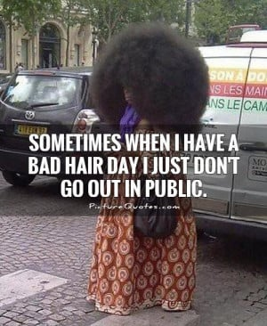 ... -when-i-have-a-bad-hair-day-i-just-dont-go-out-in-public-quote-1.jpg
