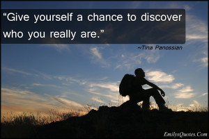 """Give yourself a chance to discover who you really are."""""""