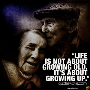 Life is not about growing old. It's about growing up.