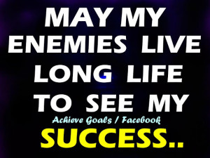 May my enemies live long life to see my success...
