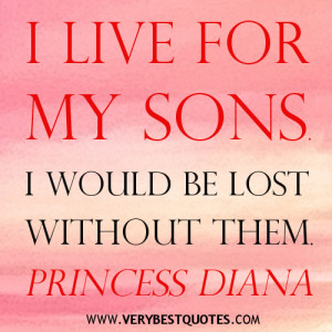 live for my sons. I would be lost without them. Princess Diana