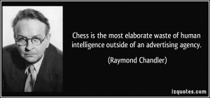 Chess is the most elaborate waste of human intelligence outside of an ...