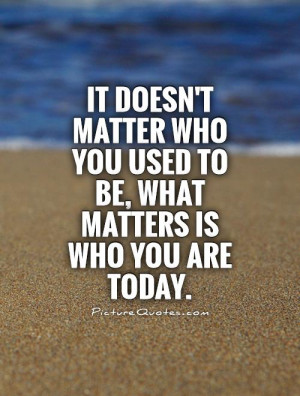 It doesn't matter who you used to be, what matters is who you are ...