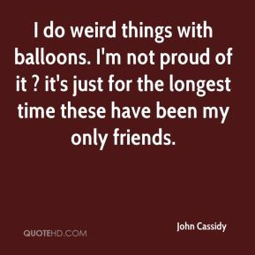 John Cassidy - I do weird things with balloons. I'm not proud of it ...
