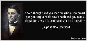 Sow a thought and you reap an action; sow an act and you reap a habit ...