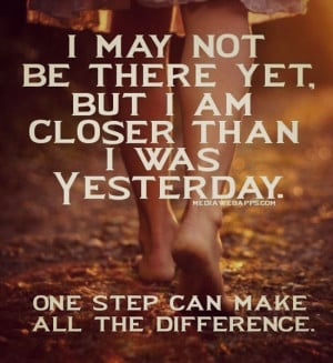 may not be there yet but I am closer than I was yesterday. One step ...