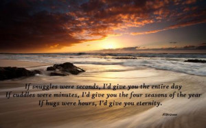 If snuggles were seconds, I'd give you the entire day. If cuddles were ...