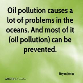 Oil pollution causes a lot of problems in the oceans And most of it