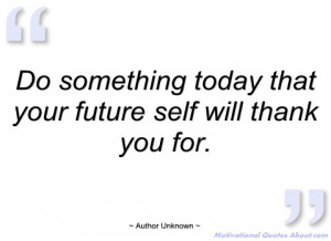 do something today that your future self author unknown