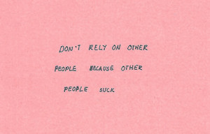 Don't rely on other people because other people suck.