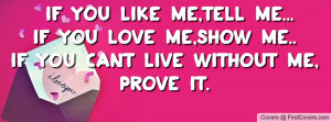 like me,tell me... if you love me,show me..if you cant live without me ...