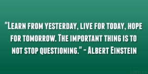 Learn from yesterday, live for today, hope for tomorrow. The important ...