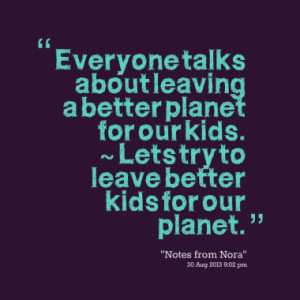 ... planet for our kids. ~ Lets try to leave better kids for our planet