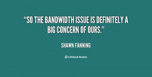 """So the bandwidth issue is definitely a big concern of ours."""""""