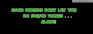 good friends dont let you do stupid things . . . alone! =) , Pictures