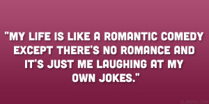 My life is like a romantic comedy except there's no romance and it ...