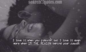 ... smile but I love it even more when Im the reason behind your smile