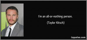 an all-or-nothing person. - Taylor Kitsch