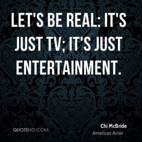 Chi McBride - Let's be real: It's just TV; it's just entertainment.