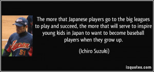 The more that Japanese players go to the big leagues to play and ...