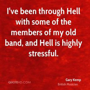 ve been through Hell with some of the members of my old band, and ...