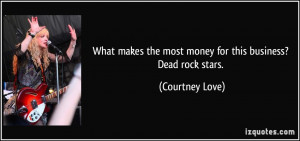 ... the most money for this business? Dead rock stars. - Courtney Love