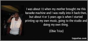 ... my own music, going to the studio and doing my own thing. - Obie Trice