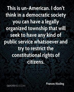 This is un-American. I don't think in a democratic society you can ...
