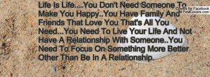 Is Life....You Don't Need Someone To Make You Happy..You Have Family ...
