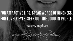For attractive lips, speak words of kindness. For lovely eyes, seek ...