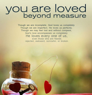 You are loved beyond measure. God loves us completely, He loves us ...