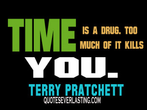 """Time-is-a-drug.-Too-much-of-it-kills-you.""""-Terry-Pratchett.jpg"""